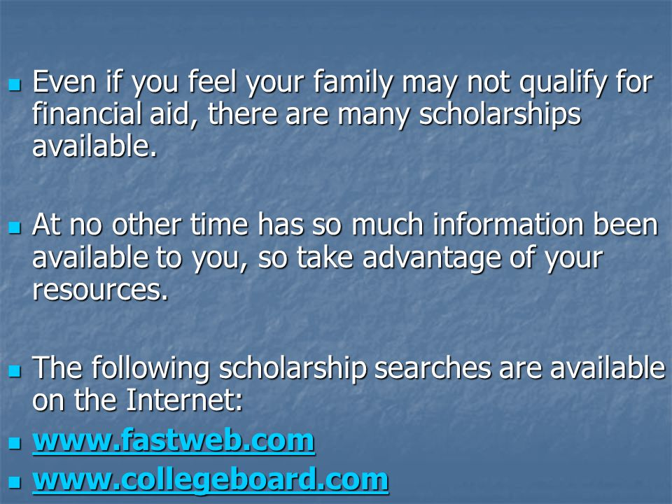 Even if you feel your family may not qualify for financial aid, there are many scholarships available.