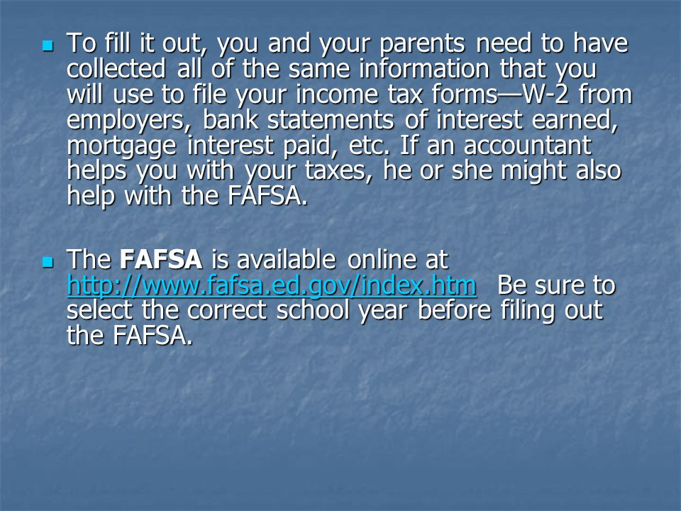 To fill it out, you and your parents need to have collected all of the same information that you will use to file your income tax forms—W-2 from employers, bank statements of interest earned, mortgage interest paid, etc.