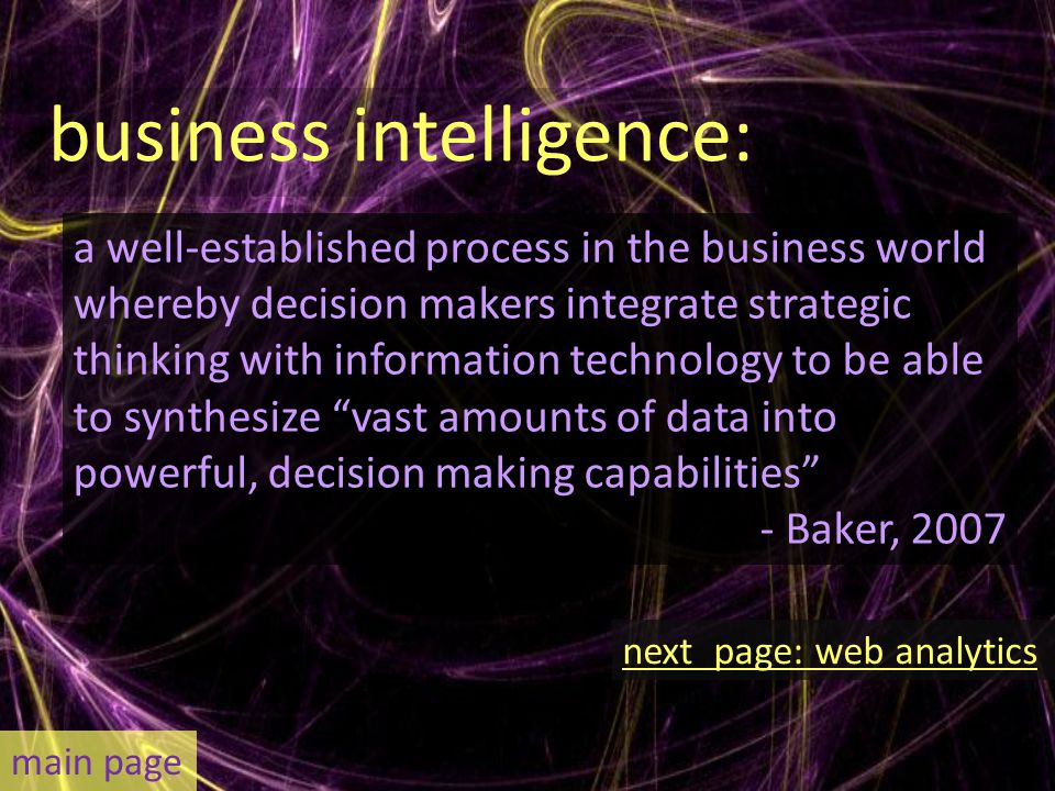 business intelligence: a well-established process in the business world whereby decision makers integrate strategic thinking with information technology to be able to synthesize vast amounts of data into powerful, decision making capabilities - Baker, 2007 main page next page: web analytics