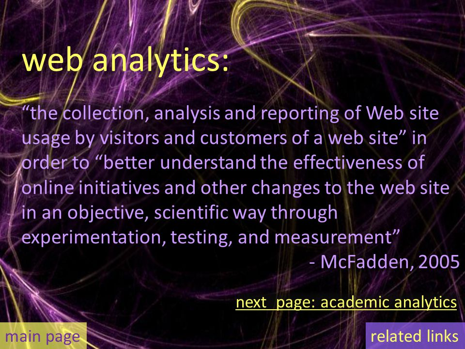 web analytics: the collection, analysis and reporting of Web site usage by visitors and customers of a web site in order to better understand the effectiveness of online initiatives and other changes to the web site in an objective, scientific way through experimentation, testing, and measurement - McFadden, 2005 main pagerelated links next page: academic analytics