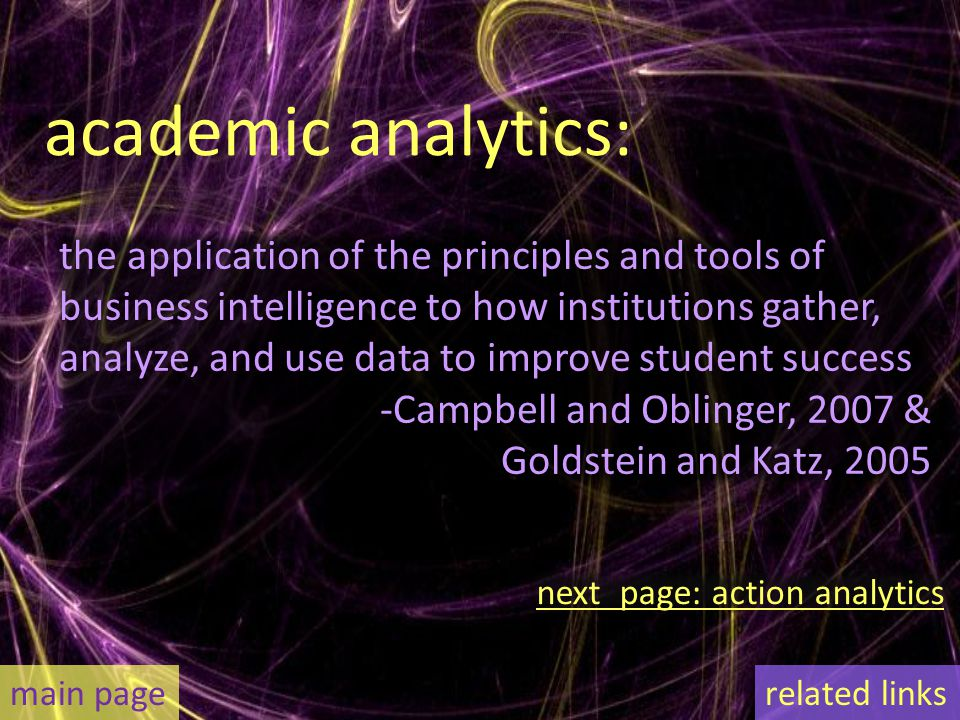 academic analytics: the application of the principles and tools of business intelligence to how institutions gather, analyze, and use data to improve student success -Campbell and Oblinger, 2007 & Goldstein and Katz, 2005 main page next page: action analytics related links