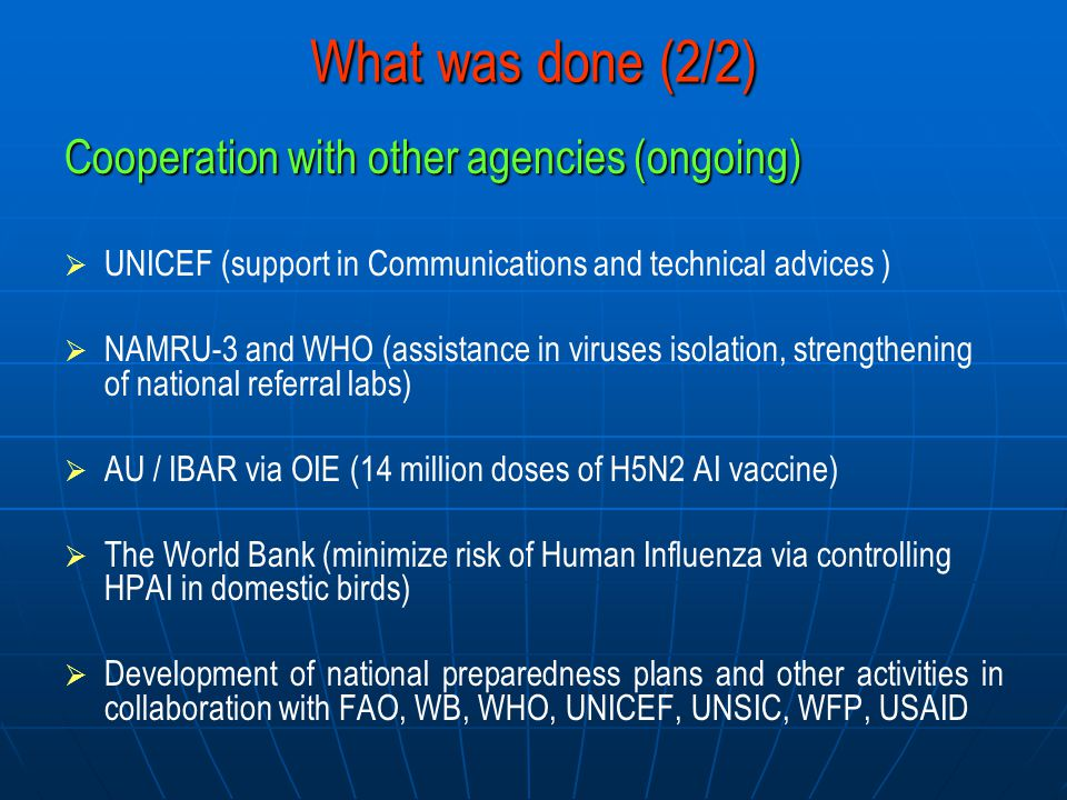 What was done (2/2) Cooperation with other agencies (ongoing)   UNICEF (support in Communications and technical advices )   NAMRU-3 and WHO (assistance in viruses isolation, strengthening of national referral labs)   AU / IBAR via OIE (14 million doses of H5N2 AI vaccine)   The World Bank (minimize risk of Human Influenza via controlling HPAI in domestic birds)   Development of national preparedness plans and other activities in collaboration with FAO, WB, WHO, UNICEF, UNSIC, WFP, USAID