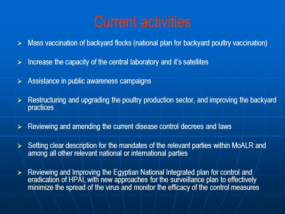 Current activities   Mass vaccination of backyard flocks (national plan for backyard poultry vaccination)   Increase the capacity of the central laboratory and it's satellites   Assistance in public awareness campaigns   Restructuring and upgrading the poultry production sector, and improving the backyard practices   Reviewing and amending the current disease control decrees and laws   Setting clear description for the mandates of the relevant parties within MoALR and among all other relevant national or international parties   Reviewing and Improving the Egyptian National Integrated plan for control and eradication of HPAI, with new approaches for the surveillance plan to effectively minimize the spread of the virus and monitor the efficacy of the control measures