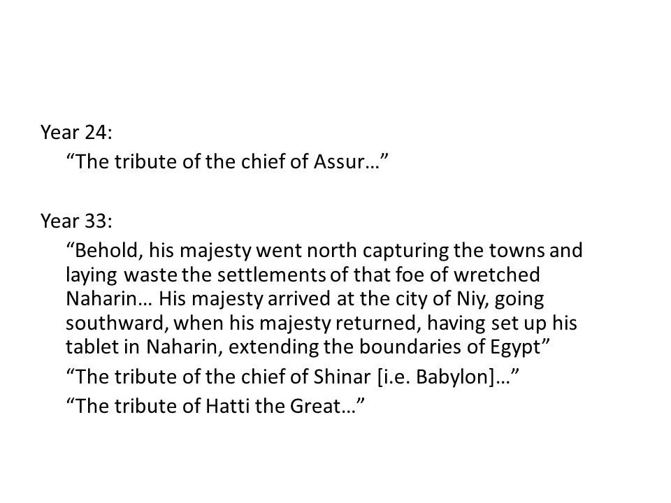 Year 24: The tribute of the chief of Assur… Year 33: Behold, his majesty went north capturing the towns and laying waste the settlements of that foe of wretched Naharin… His majesty arrived at the city of Niy, going southward, when his majesty returned, having set up his tablet in Naharin, extending the boundaries of Egypt The tribute of the chief of Shinar [i.e.