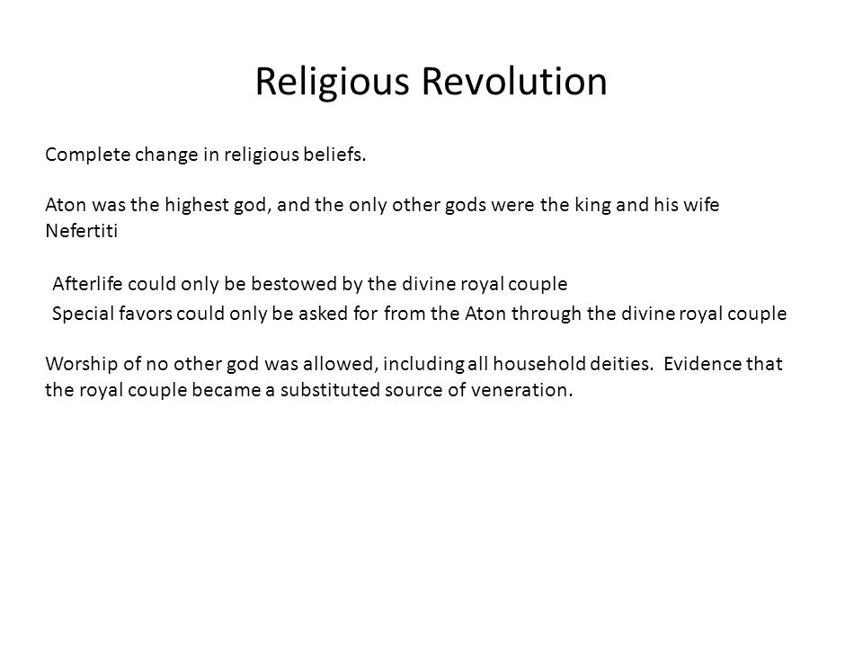 Religious Revolution Complete change in religious beliefs. Aton was the highest god, and the only other gods were the king and his wife Nefertiti Afte