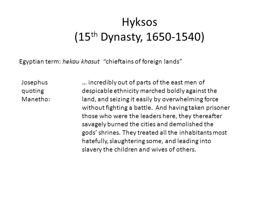 "Hyksos (15 th Dynasty, 1650-1540) Egyptian term: hekau khasut ""chieftains of foreign lands"" Josephus quoting Manetho: … incredibly out of parts of the"