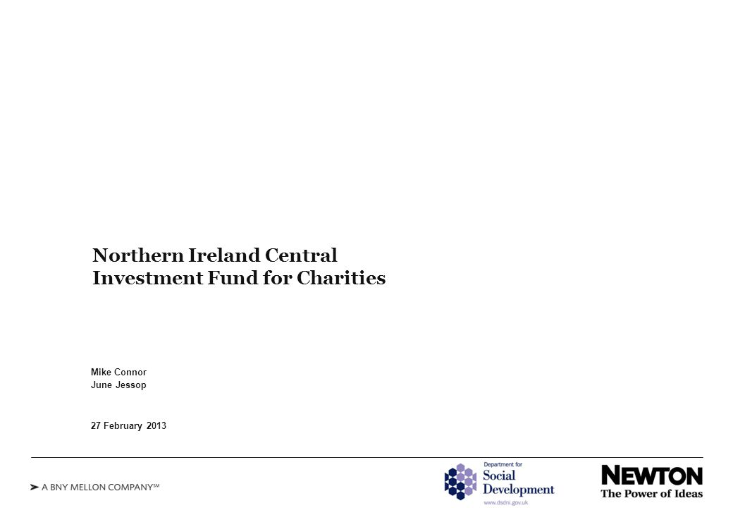 Northern Ireland Central Investment Fund for Charities Mike Connor June Jessop 27 February 2013