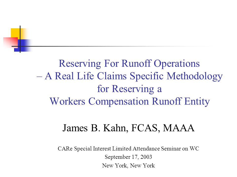 Reserving For Runoff Operations – A Real Life Claims Specific Methodology for Reserving a Workers Compensation Runoff Entity James B. Kahn, FCAS, MAAA