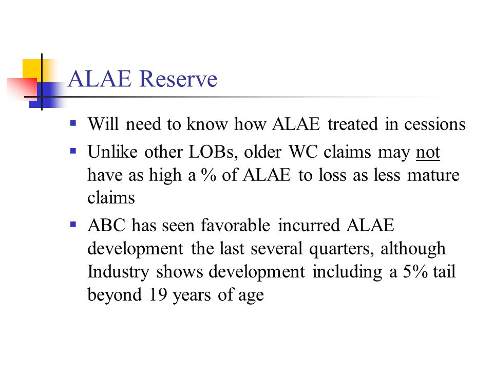 ALAE Reserve  Will need to know how ALAE treated in cessions  Unlike other LOBs, older WC claims may not have as high a % of ALAE to loss as less ma