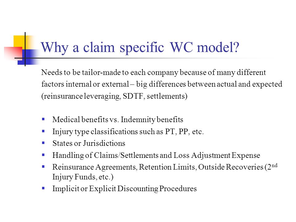 Particulars of WC Line of Business  Generally few IBNR claims if no latent disease  Payments over many years allows time to make adjustments  Benefits set by Statute - changes to statutes of limitation or tort law can have profound impact  Re-openings possible, though restricted by settlement language  Lifetime reserves can be estimated relatively easily with mortality table assumptions