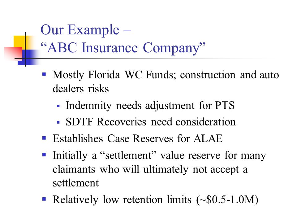 "Our Example – ""ABC Insurance Company""  Mostly Florida WC Funds; construction and auto dealers risks  Indemnity needs adjustment for PTS  SDTF Recov"