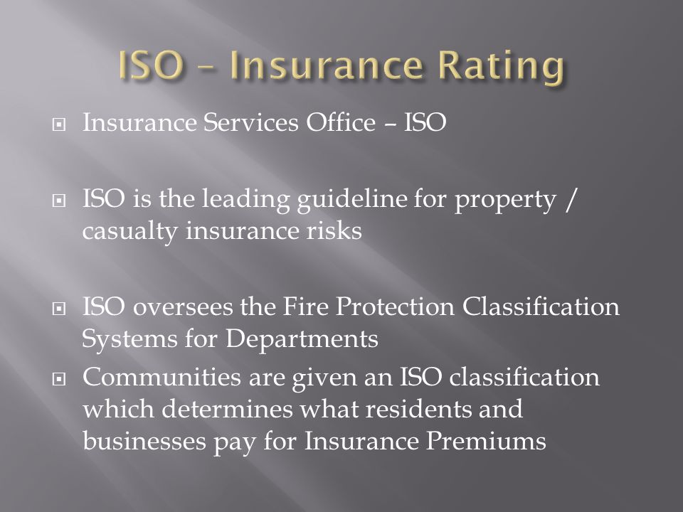  Insurance Services Office – ISO  ISO is the leading guideline for property / casualty insurance risks  ISO oversees the Fire Protection Classification Systems for Departments  Communities are given an ISO classification which determines what residents and businesses pay for Insurance Premiums