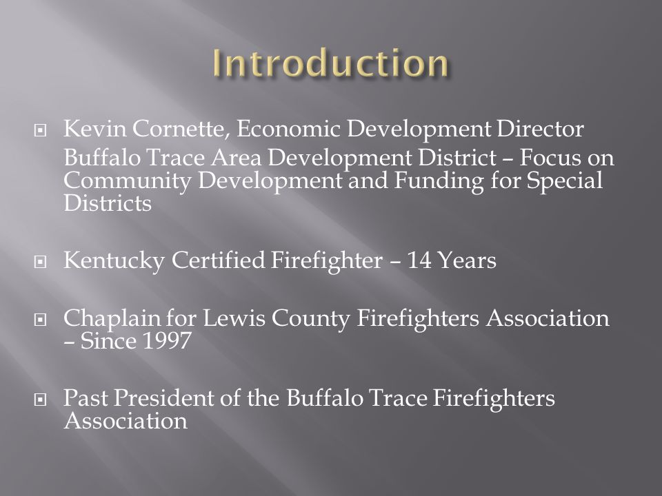  Kevin Cornette, Economic Development Director Buffalo Trace Area Development District – Focus on Community Development and Funding for Special Districts  Kentucky Certified Firefighter – 14 Years  Chaplain for Lewis County Firefighters Association – Since 1997  Past President of the Buffalo Trace Firefighters Association