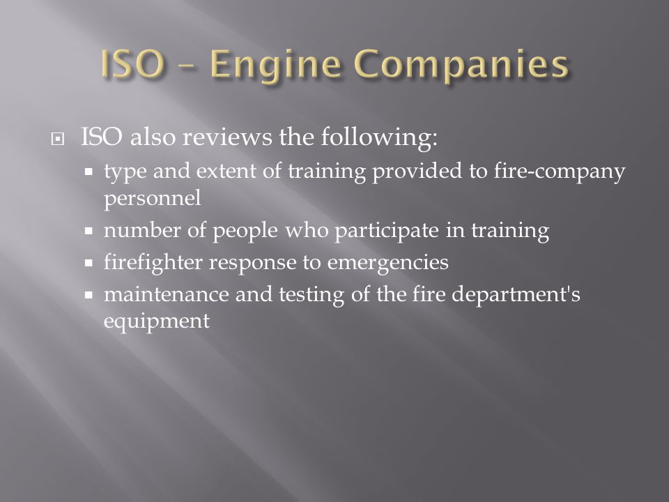  ISO also reviews the following:  type and extent of training provided to fire-company personnel  number of people who participate in training  firefighter response to emergencies  maintenance and testing of the fire department s equipment