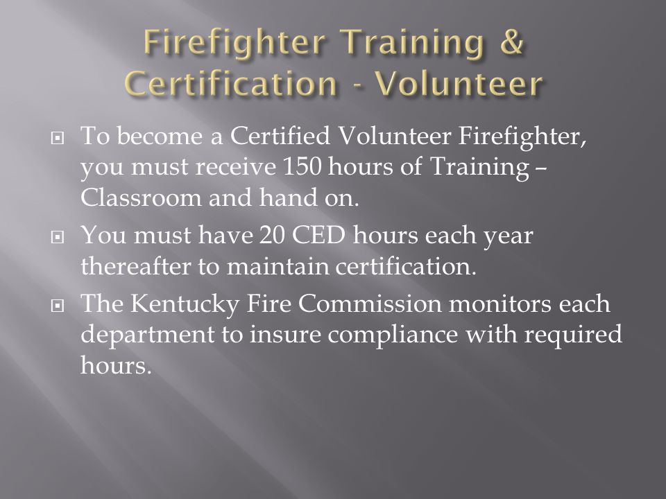  To become a Certified Volunteer Firefighter, you must receive 150 hours of Training – Classroom and hand on.