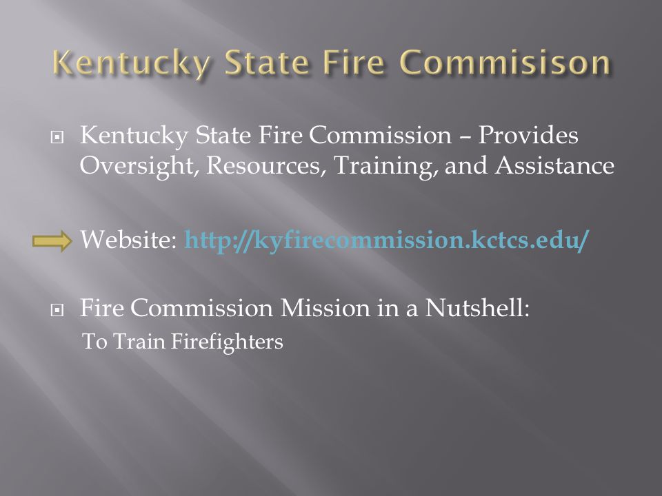  Kentucky State Fire Commission – Provides Oversight, Resources, Training, and Assistance Website: http://kyfirecommission.kctcs.edu/  Fire Commission Mission in a Nutshell: To Train Firefighters