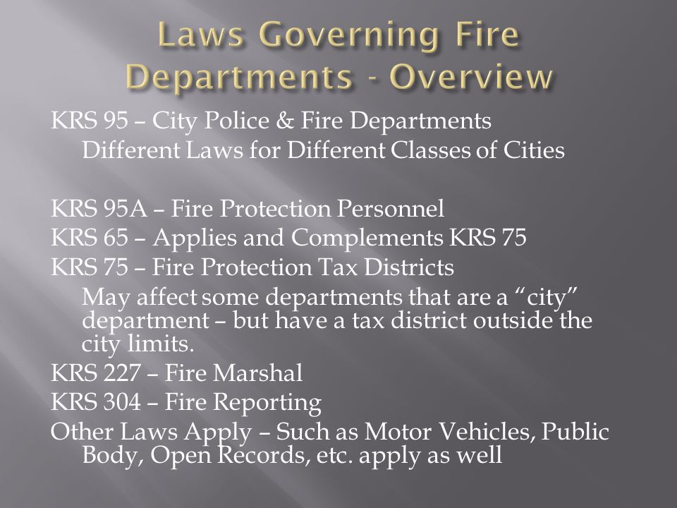 KRS 95 – City Police & Fire Departments Different Laws for Different Classes of Cities KRS 95A – Fire Protection Personnel KRS 65 – Applies and Complements KRS 75 KRS 75 – Fire Protection Tax Districts May affect some departments that are a city department – but have a tax district outside the city limits.