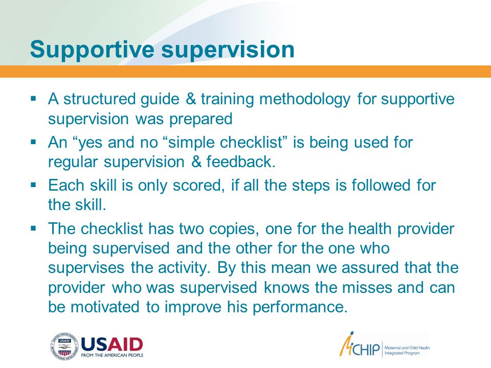 Supportive supervision  A structured guide & training methodology for supportive supervision was prepared  An yes and no simple checklist is being used for regular supervision & feedback.