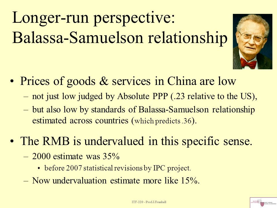 ITF-220 - Prof.J.Frankell Longer-run perspective: Balassa-Samuelson relationship Prices of goods & services in China are low –not just low judged by A