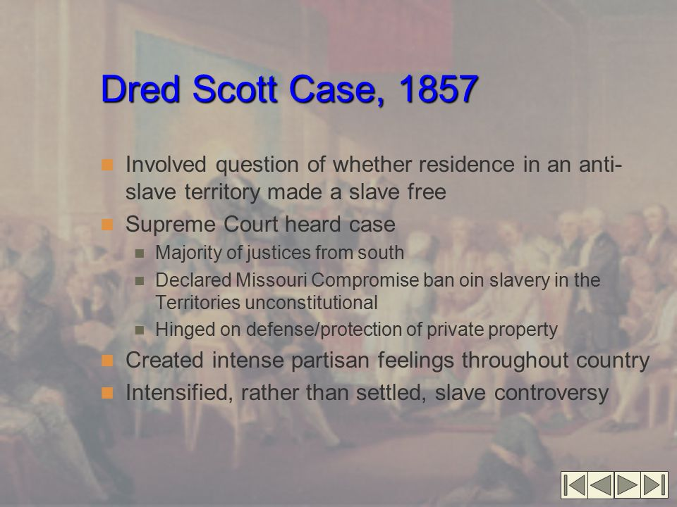 Dred Scott Case, 1857 Involved question of whether residence in an anti- slave territory made a slave free Supreme Court heard case Majority of justices from south Declared Missouri Compromise ban oin slavery in the Territories unconstitutional Hinged on defense/protection of private property Created intense partisan feelings throughout country Intensified, rather than settled, slave controversy