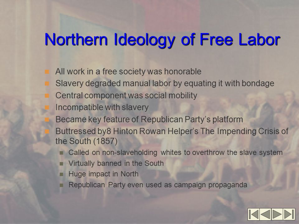 Northern Ideology of Free Labor All work in a free society was honorable Slavery degraded manual labor by equating it with bondage Central component was social mobility Incompatible with slavery Became key feature of Republican Party's platform Buttressed by8 Hinton Rowan Helper's The Impending Crisis of the South (1857) Called on non-slaveholding whites to overthrow the slave system Virtually banned in the South Huge impact in North Republican Party even used as campaign propaganda