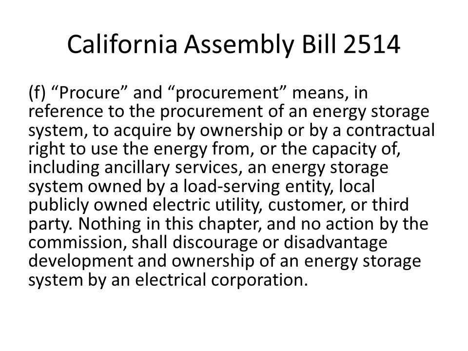 California Assembly Bill 2514 (f) Procure and procurement means, in reference to the procurement of an energy storage system, to acquire by ownership or by a contractual right to use the energy from, or the capacity of, including ancillary services, an energy storage system owned by a load-serving entity, local publicly owned electric utility, customer, or third party.