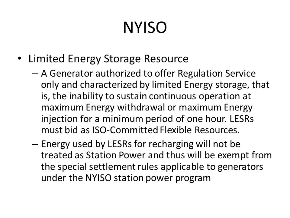 NYISO Limited Energy Storage Resource – A Generator authorized to offer Regulation Service only and characterized by limited Energy storage, that is, the inability to sustain continuous operation at maximum Energy withdrawal or maximum Energy injection for a minimum period of one hour.