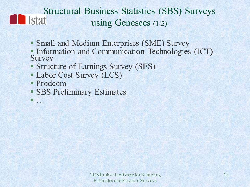 GENEralised software for Sampling Estimates and Errors in Surveys 13 Structural Business Statistics (SBS) Surveys using Genesees (1/2) § Small and Medium Enterprises (SME) Survey § Information and Communication Technologies (ICT) Survey § Structure of Earnings Survey (SES) § Labor Cost Survey (LCS) § Prodcom § SBS Preliminary Estimates § …