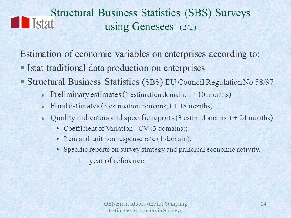 GENEralised software for Sampling Estimates and Errors in Surveys 14 Structural Business Statistics (SBS) Surveys using Genesees (2/2) Estimation of economic variables on enterprises according to: § Istat traditional data production on enterprises § Structural Business Statistics ( SBS ) EU Council Regulation No 58/97 l Preliminary estimates ( 1 estimation domain; t + 10 months ) l Final estimates ( 3 estimation domains; t + 18 months ) l Quality indicators and specific reports ( 3 estim.domains; t + 24 months ) Coefficient of Variation - CV (3 domains); Item and unit non response rate (1 domain); Specific reports on survey strategy and principal economic activity.