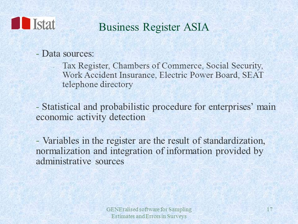 GENEralised software for Sampling Estimates and Errors in Surveys 17 Business Register ASIA - Data sources: - Tax Register, Chambers of Commerce, Social Security, Work Accident Insurance, Electric Power Board, SEAT telephone directory - Statistical and probabilistic procedure for enterprises' main economic activity detection - Variables in the register are the result of standardization, normalization and integration of information provided by administrative sources