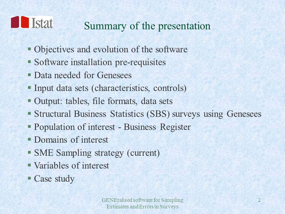 GENEralised software for Sampling Estimates and Errors in Surveys 2 Summary of the presentation § Objectives and evolution of the software § Software installation pre-requisites § Data needed for Genesees § Input data sets (characteristics, controls) § Output: tables, file formats, data sets § Structural Business Statistics (SBS) surveys using Genesees § Population of interest - Business Register § Domains of interest § SME Sampling strategy (current) § Variables of interest § Case study