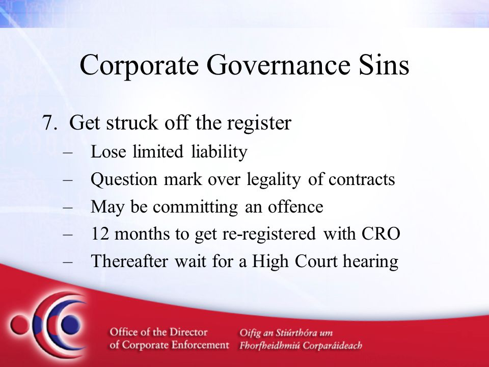 Corporate Governance Sins 7.Get struck off the register –Lose limited liability –Question mark over legality of contracts –May be committing an offenc