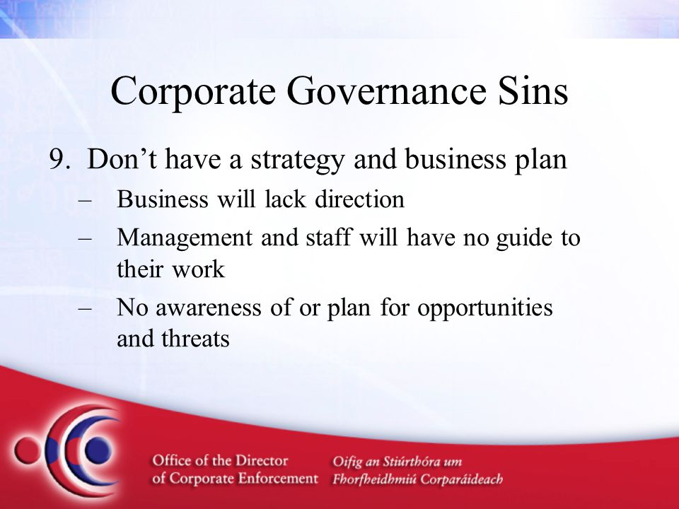 Corporate Governance Sins 9.Don't have a strategy and business plan –Business will lack direction –Management and staff will have no guide to their wo