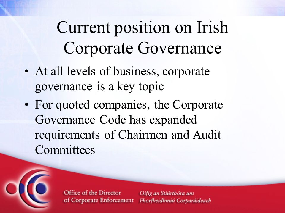 Current position on Irish Corporate Governance At all levels of business, corporate governance is a key topic For quoted companies, the Corporate Gove