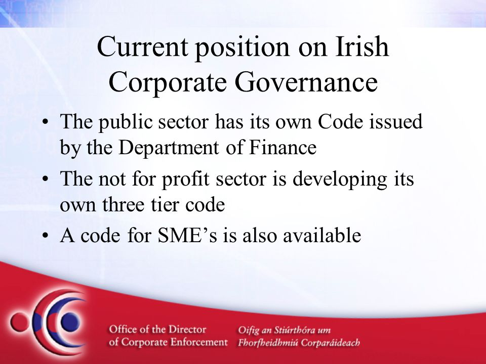 Current position on Irish Corporate Governance The public sector has its own Code issued by the Department of Finance The not for profit sector is developing its own three tier code A code for SME's is also available