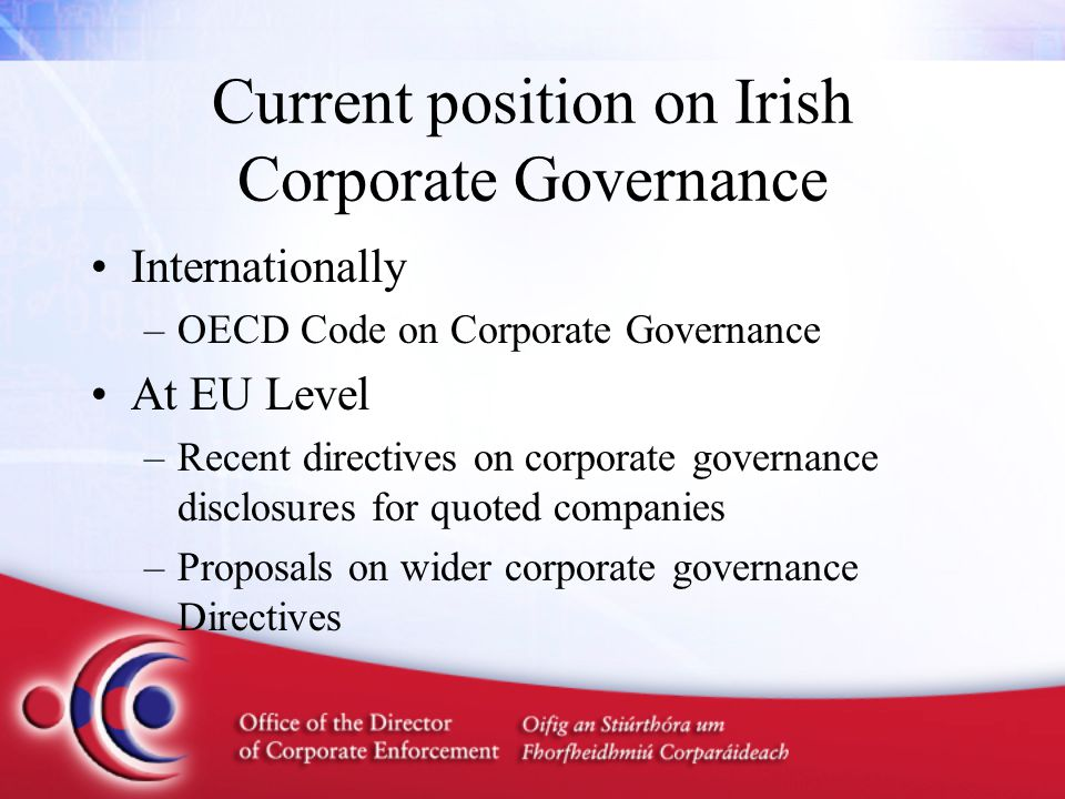 Current position on Irish Corporate Governance Internationally –OECD Code on Corporate Governance At EU Level –Recent directives on corporate governance disclosures for quoted companies –Proposals on wider corporate governance Directives