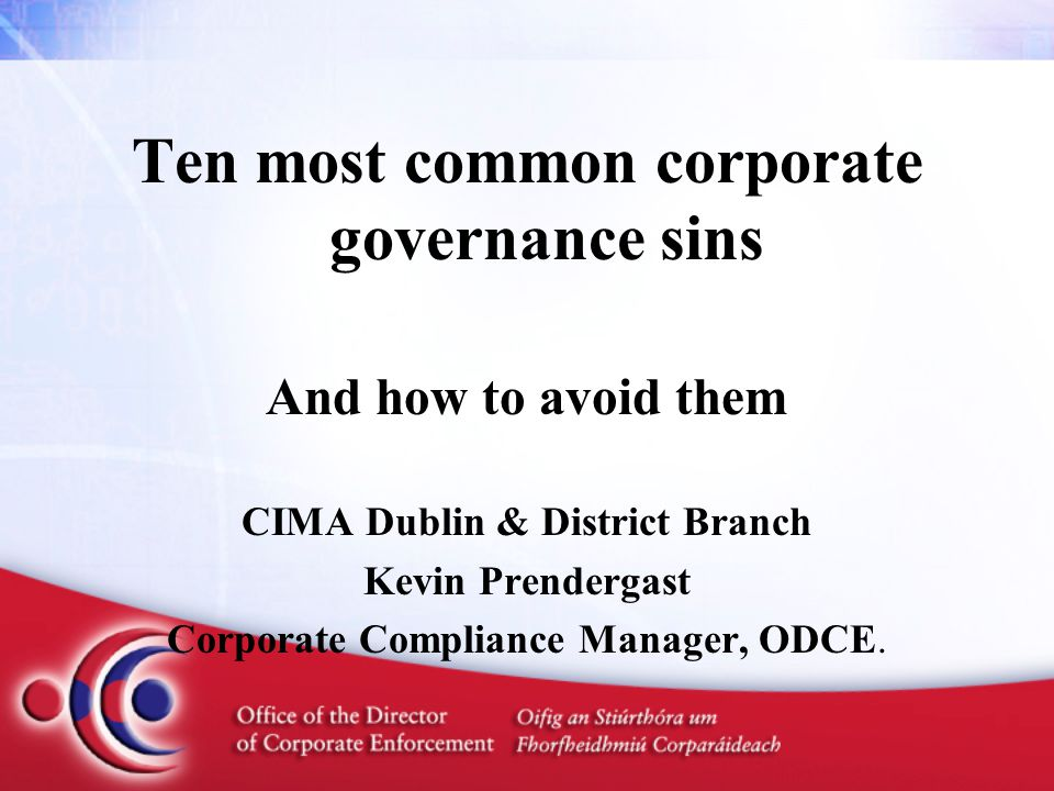 Ten most common corporate governance sins And how to avoid them CIMA Dublin & District Branch Kevin Prendergast Corporate Compliance Manager, ODCE.