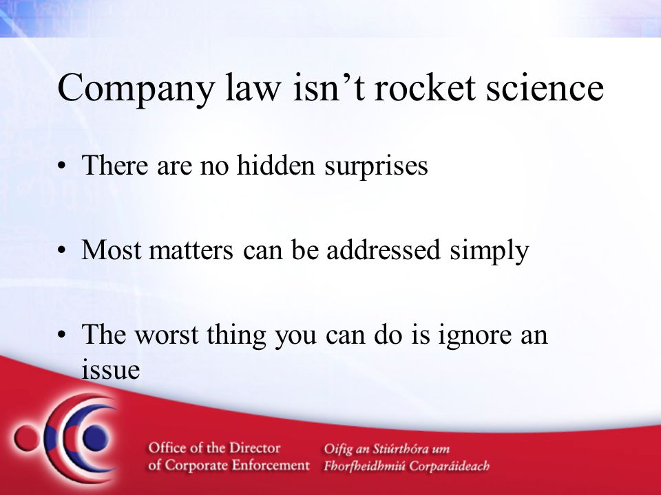 Company law isn't rocket science There are no hidden surprises Most matters can be addressed simply The worst thing you can do is ignore an issue