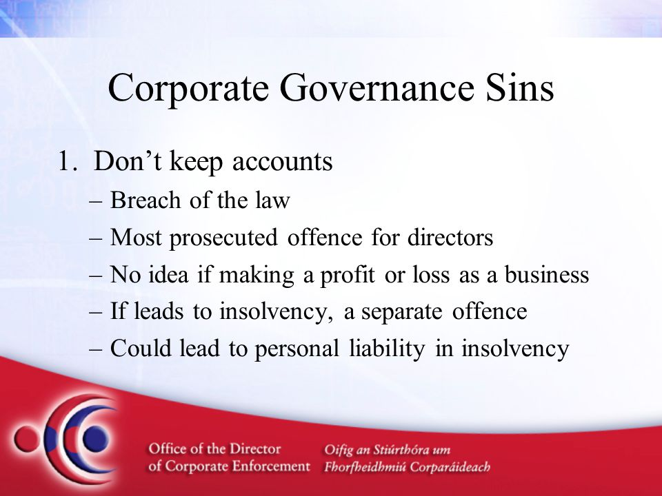 Corporate Governance Sins 2.Borrow money from your company –This is a criminal offence –Your auditor has to report it –Easier to prosecute since 2009 –Can be resolved without money having to be paid