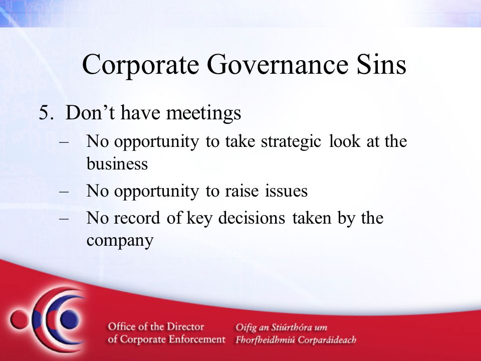 Corporate Governance Sins 5.Don't have meetings –No opportunity to take strategic look at the business –No opportunity to raise issues –No record of k
