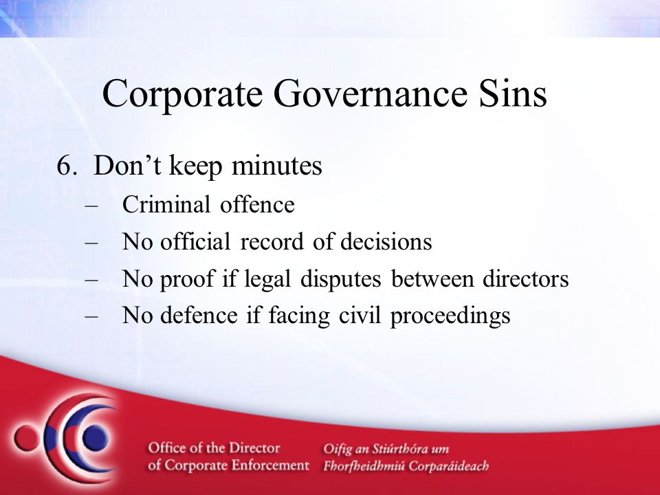 Corporate Governance Sins 6.Don't keep minutes –Criminal offence –No official record of decisions –No proof if legal disputes between directors –No de