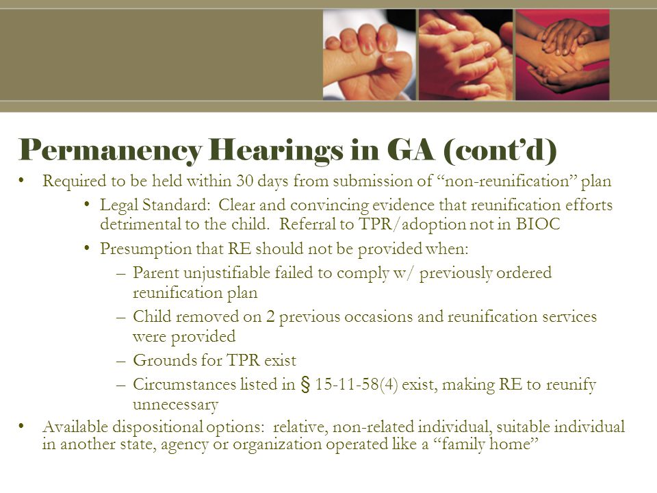 Permanency Hearings in GA (cont'd) Required to be held within 30 days from submission of non-reunification plan Legal Standard: Clear and convincing evidence that reunification efforts detrimental to the child.