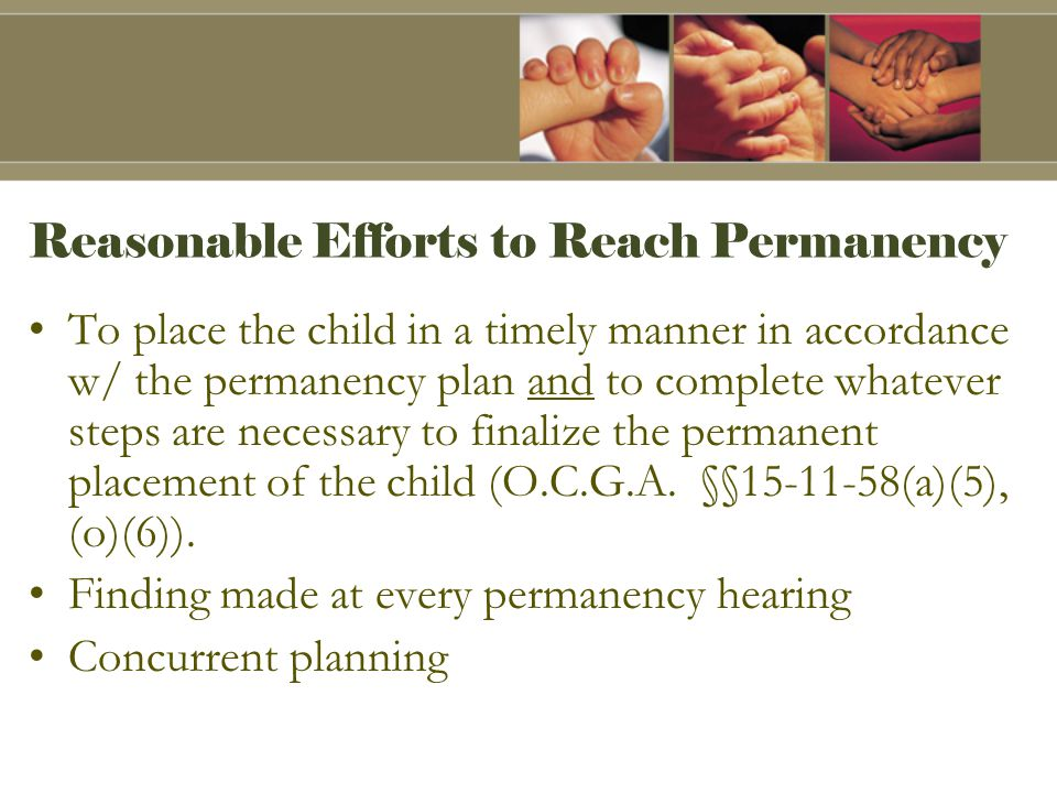 Reasonable Efforts to Reach Permanency To place the child in a timely manner in accordance w/ the permanency plan and to complete whatever steps are necessary to finalize the permanent placement of the child (O.C.G.A.