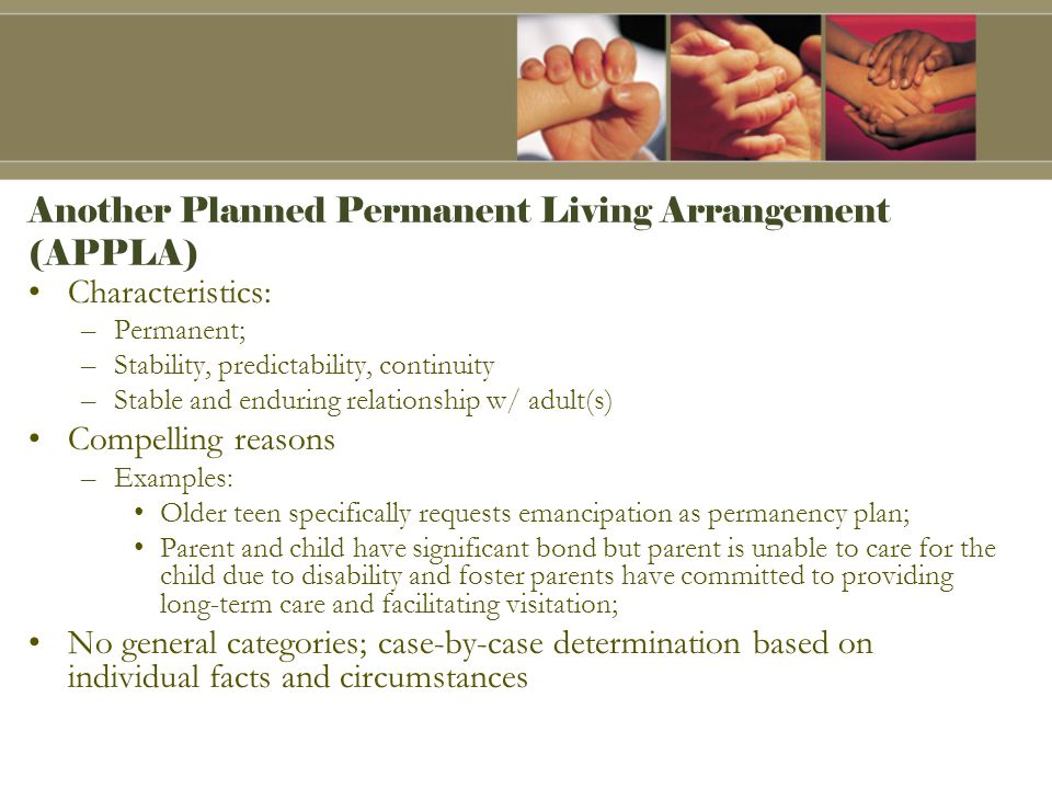 Another Planned Permanent Living Arrangement (APPLA) Characteristics: –Permanent; –Stability, predictability, continuity –Stable and enduring relationship w/ adult(s) Compelling reasons –Examples: Older teen specifically requests emancipation as permanency plan; Parent and child have significant bond but parent is unable to care for the child due to disability and foster parents have committed to providing long-term care and facilitating visitation; No general categories; case-by-case determination based on individual facts and circumstances
