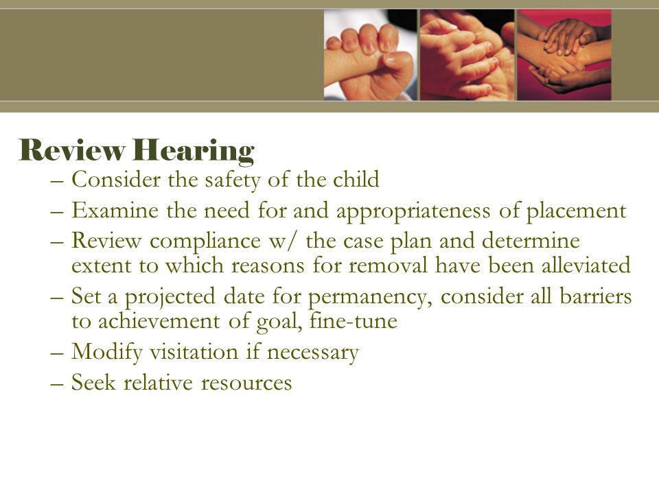 Review Hearing –Consider the safety of the child –Examine the need for and appropriateness of placement –Review compliance w/ the case plan and determine extent to which reasons for removal have been alleviated –Set a projected date for permanency, consider all barriers to achievement of goal, fine-tune –Modify visitation if necessary –Seek relative resources