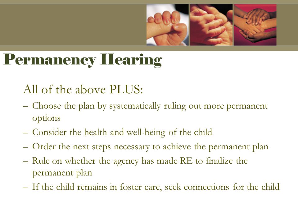Permanency Hearing All of the above PLUS: –Choose the plan by systematically ruling out more permanent options –Consider the health and well-being of the child –Order the next steps necessary to achieve the permanent plan –Rule on whether the agency has made RE to finalize the permanent plan –If the child remains in foster care, seek connections for the child