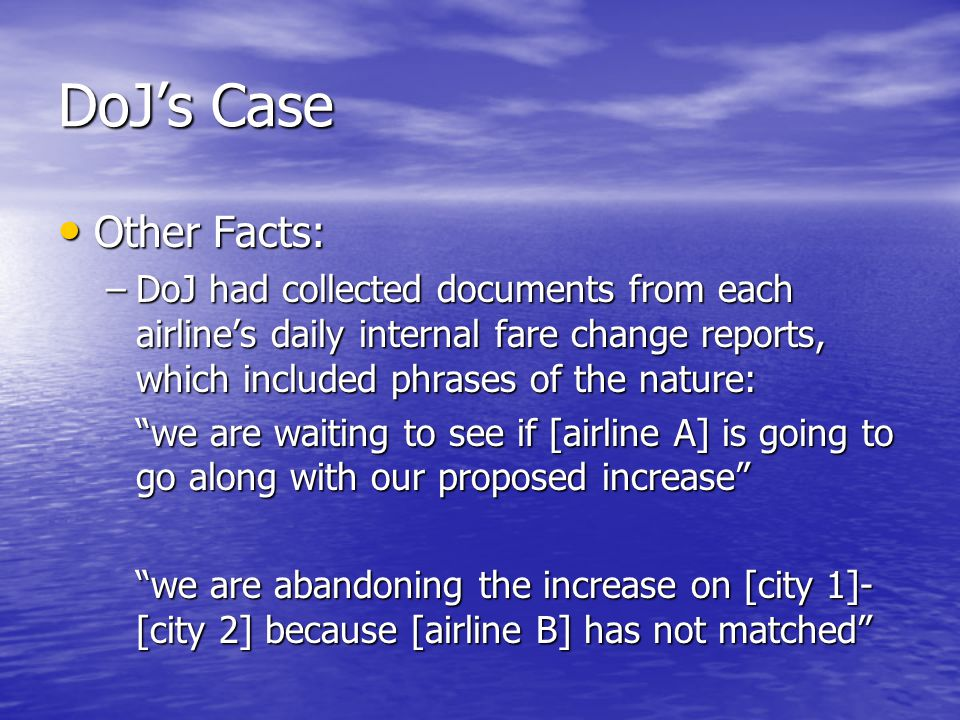 DoJ's Case Other Facts: Other Facts: –DoJ had collected documents from each airline's daily internal fare change reports, which included phrases of the nature: we are waiting to see if [airline A] is going to go along with our proposed increase we are abandoning the increase on [city 1]- [city 2] because [airline B] has not matched