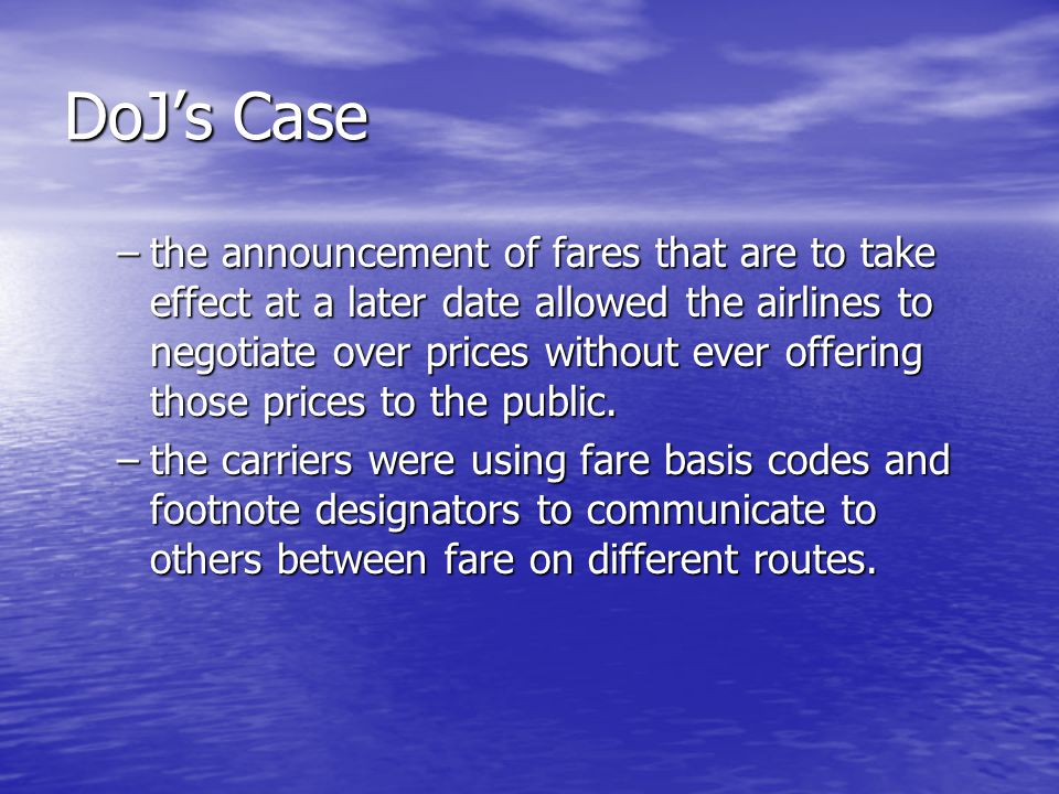 DoJ's Case –the announcement of fares that are to take effect at a later date allowed the airlines to negotiate over prices without ever offering those prices to the public.