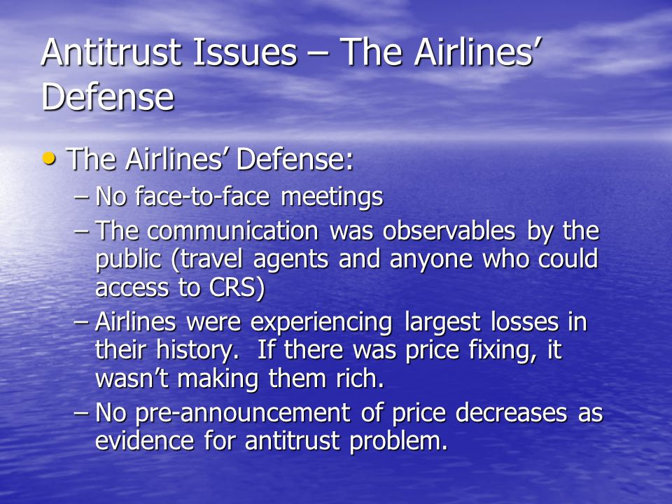 Antitrust Issues – The Airlines' Defense The Airlines' Defense: The Airlines' Defense: –No face-to-face meetings –The communication was observables by the public (travel agents and anyone who could access to CRS) –Airlines were experiencing largest losses in their history.