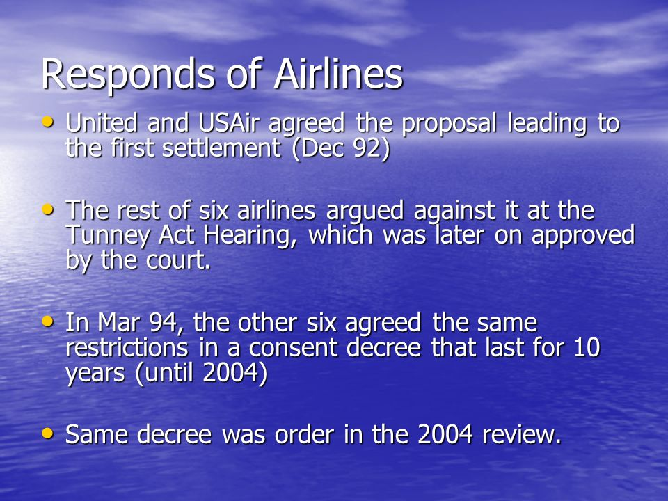 Responds of Airlines United and USAir agreed the proposal leading to the first settlement (Dec 92) United and USAir agreed the proposal leading to the first settlement (Dec 92) The rest of six airlines argued against it at the Tunney Act Hearing, which was later on approved by the court.
